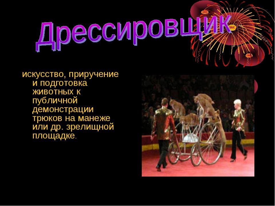 искусство, приручение и подготовка животных к публичной демонстрации трюков н...