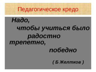 Педагогическое кредо Надо, чтобы учиться было радостно трепетно, победно ( Б