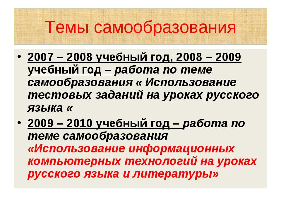 Темы самообразования 2007 – 2008 учебный год, 2008 – 2009 учебный год – работ...