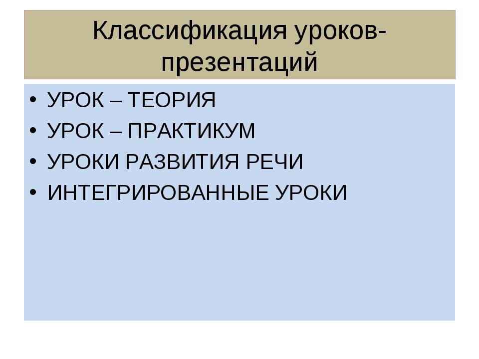 Классификация уроков- презентаций УРОК – ТЕОРИЯ УРОК – ПРАКТИКУМ УРОКИ РАЗВИТ...