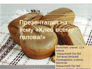Презентация на тему «Хлеб всему голова!» Выполнил: ученик 11-А класса Харцызс