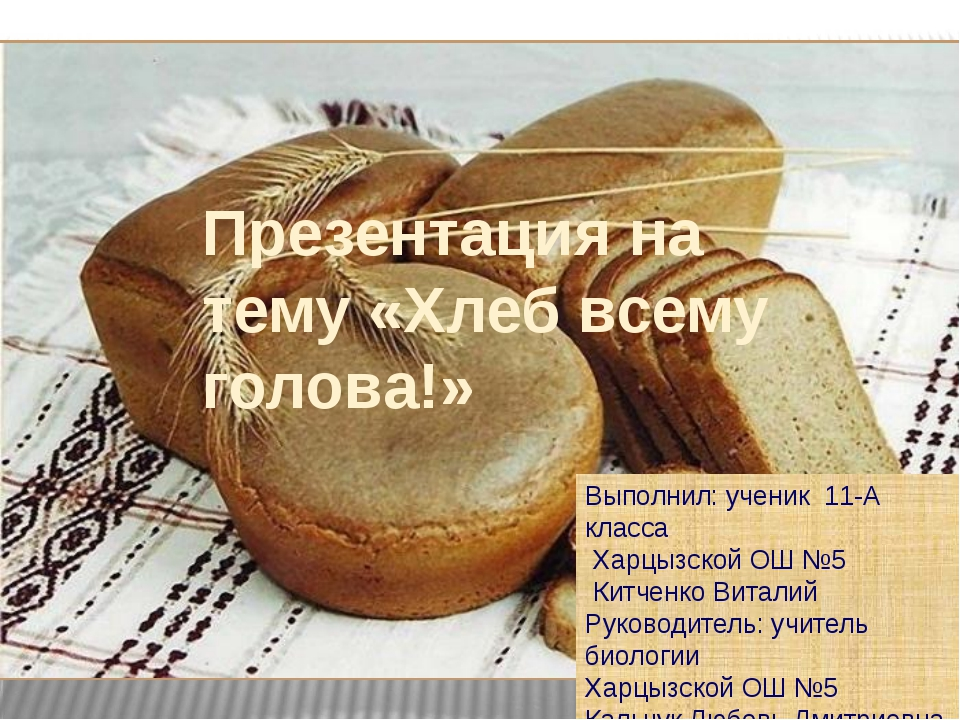 Презентация на тему «Хлеб всему голова!» Выполнил: ученик 11-А класса Харцызс...