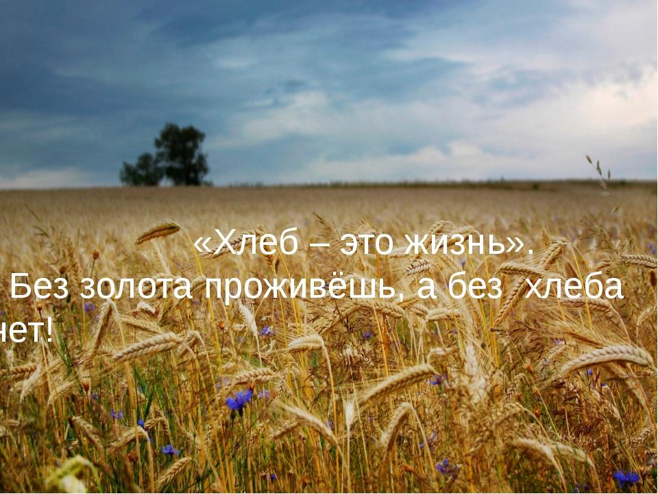 «Хлеб – это жизнь». Без золота проживёшь, а без хлеба нет!