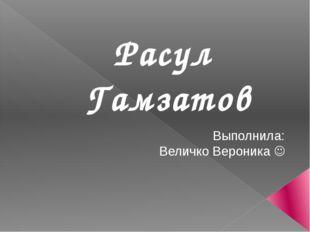 Расул  Гамзатов  Выполнила: Величко Вероника 