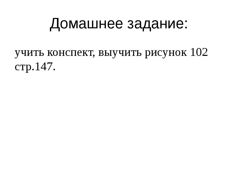 Домашнее задание: учить конспект, выучить рисунок 102 стр.147.