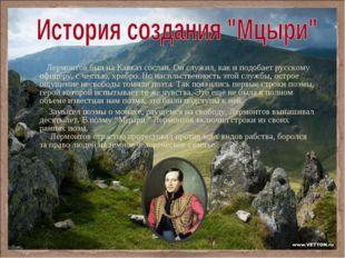 Лермонтов был на Кавказ сослан. Он служил, как и подобает русскому офицеру,