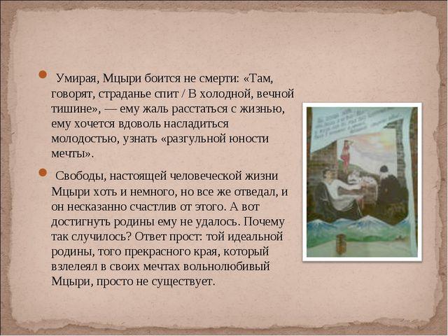 Умирая, Мцыри боится не смерти: «Там, говорят, страданье спит / В холодной,...