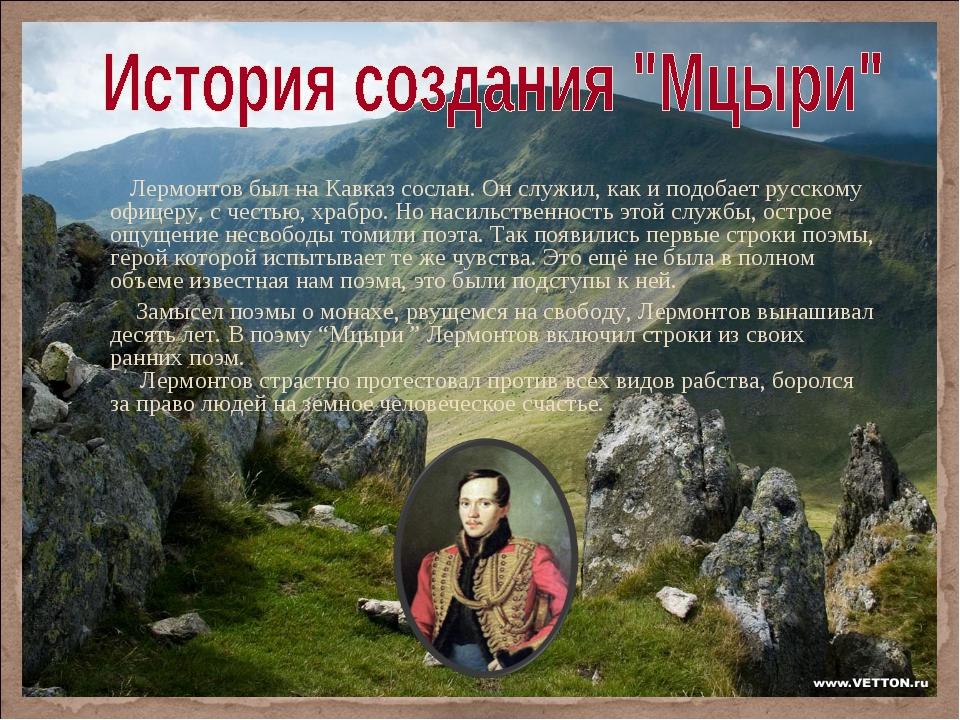 Лермонтов был на Кавказ сослан. Он служил, как и подобает русскому офицеру,...