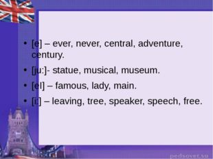 [e] – ever, never, central, adventure, century. [ju:]- statue, musical, muse