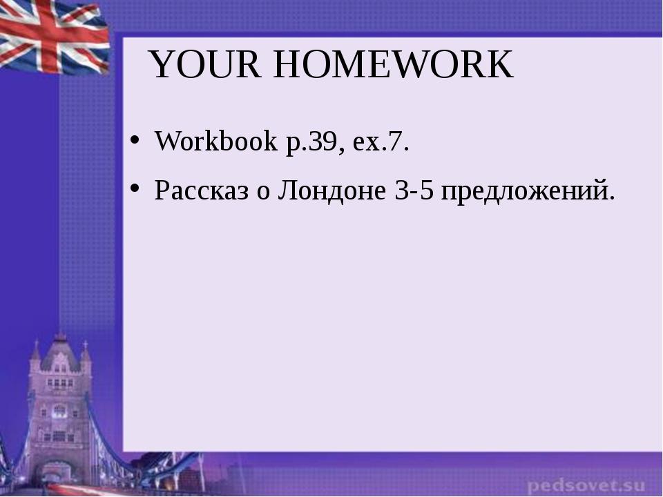 YOUR HOMEWORK Workbook p.39, ex.7. Рассказ о Лондоне 3-5 предложений.