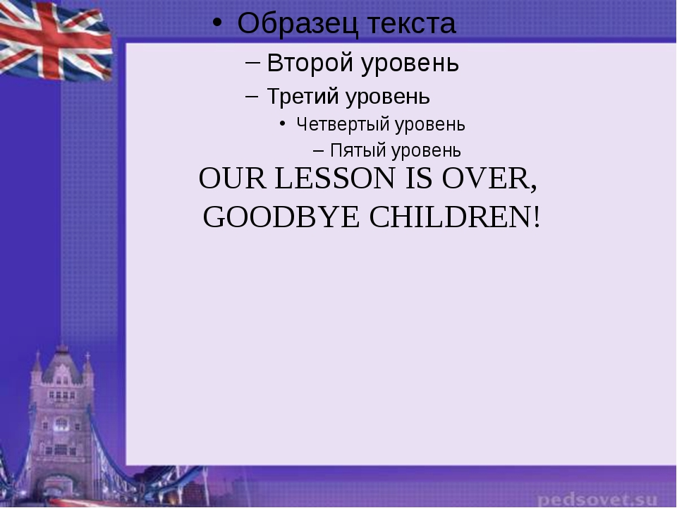 OUR LESSON IS OVER, GOODBYE CHILDREN!