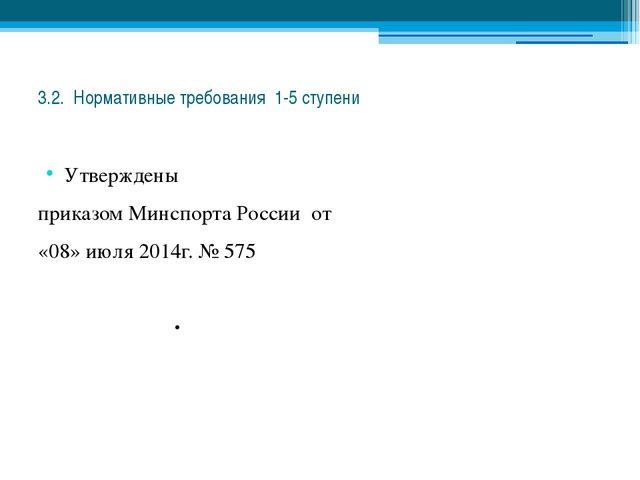 3.2. Нормативные требования 1-5 ступени Утверждены приказом Минспорта России...