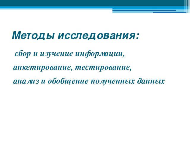 Методы исследования: сбор и изучение информации, анкетирование, тестирование,...