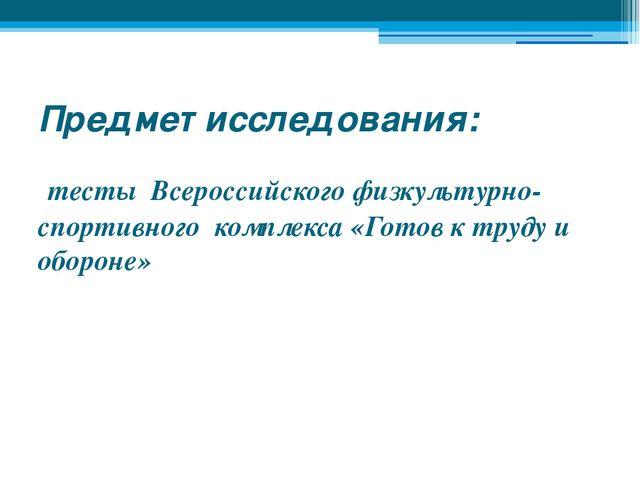 Предмет исследования: тесты Всероссийского физкультурно-спортивного комплекса...