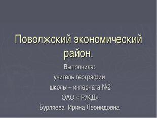 Поволжский экономический район. Выполнила: учитель географии школы – интернат