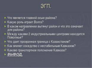 ЭГП. Что является главной осью района? Какую роль играет Волга? В каком напра