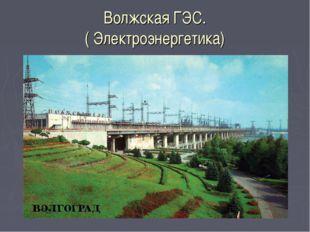 Волжская ГЭС. ( Электроэнергетика)