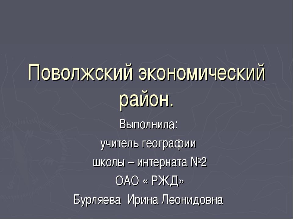 Поволжский экономический район. Выполнила: учитель географии школы – интернат...