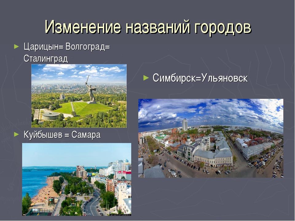 Изменение названий городов Царицын= Волгоград= Сталинград Симбирск=Ульяновск...