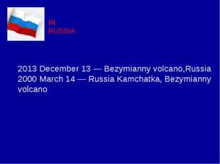 IN RUSSIA 2013 December 13 — Bezymianny volcano,Russia 2000 March 14 — Russia