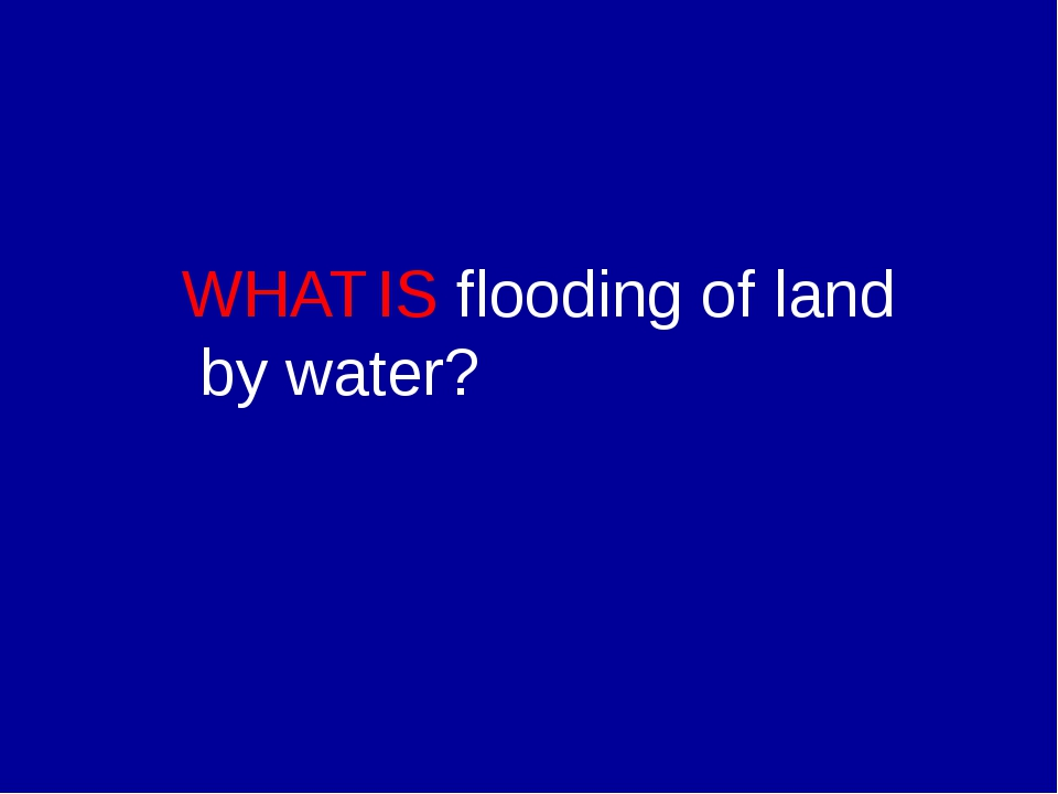 WHAT IS flooding of land by water?