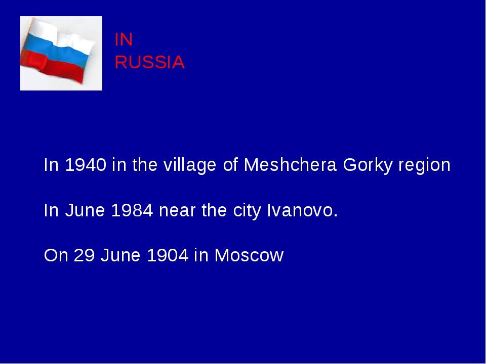 IN RUSSIA In 1940 in the village of Meshchera Gorky region In June 1984 near...
