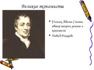 Великие экономисты Ученик Адама Смита, автор теории ренты и капитала Давид Ри