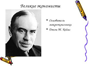 Великие экономисты Основатель макроэкономики Джон М. Кейнс