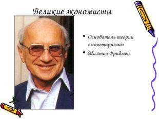 Великие экономисты Основатель теории «монетаризма» Милтон Фридмен