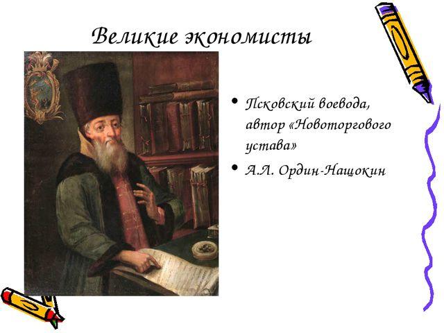 Великие экономисты Псковский воевода, автор «Новоторгового устава» А.Л. Ордин...