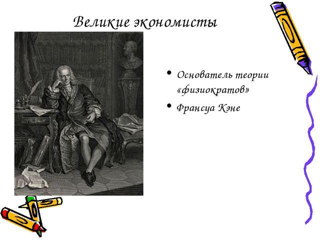 Великие экономисты Основатель теории «физиократов» Франсуа Кэне