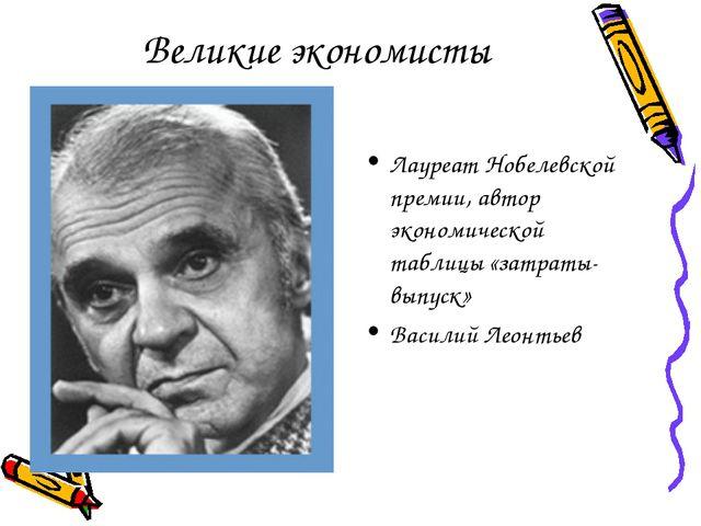 Великие экономисты Лауреат Нобелевской премии, автор экономической таблицы «з...