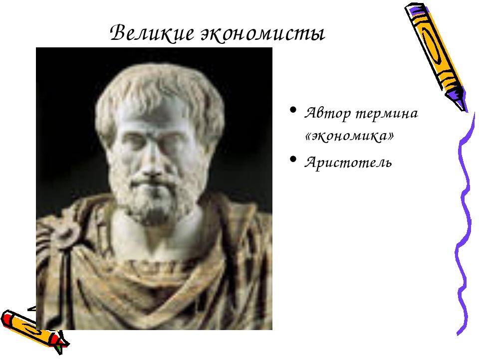 Великие экономисты Автор термина «экономика» Аристотель