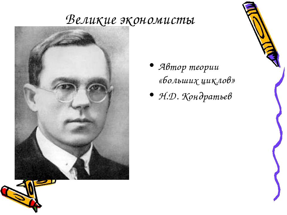 Великие экономисты Автор теории «больших циклов» Н.Д. Кондратьев