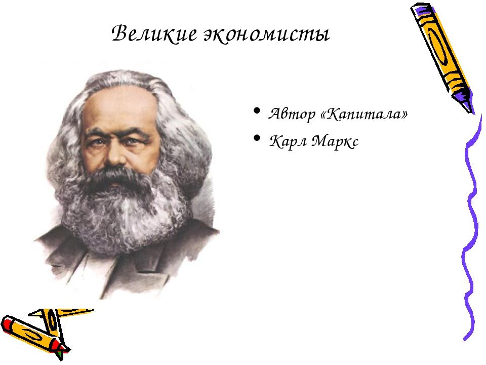 Великие экономисты Автор «Капитала» Карл Маркс