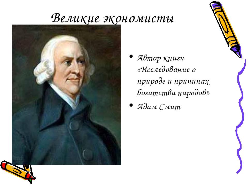 Великие экономисты Автор книги «Исследование о природе и причинах богатства н...