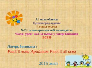 Лагерь басшысы : Рысқұлова Арайлым Рысқұлқызы 2015 жыл Ақмола облысы Целиног