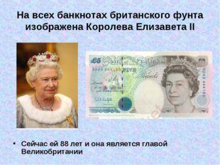 На всех банкнотахбританского фунта изображена Королева Елизавета II Сейчас е