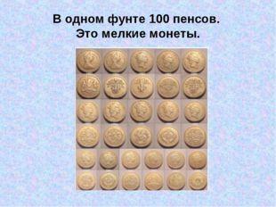В одном фунте 100 пенсов. Это мелкие монеты.
