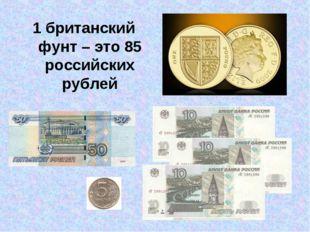 1 британский фунт – это 85 российских рублей