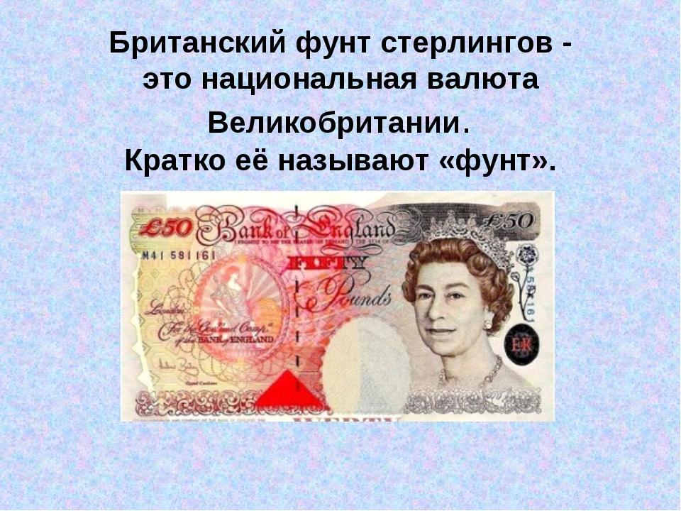 Британский фунт стерлингов - этонациональнаявалюта Великобритании. Кратко...