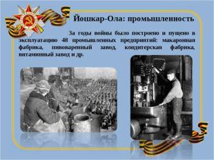 За годы войны было построено и пущено в эксплуатацию 48 промышленных предпри
