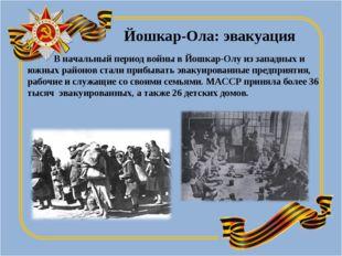 Йошкар-Ола: эвакуация В начальный период войны в Йошкар-Олу из западных и южн