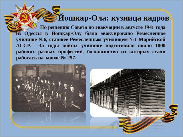 По решению Совета по эвакуации в августе 1941 года из Одессы в Йошкар-Олу бы...