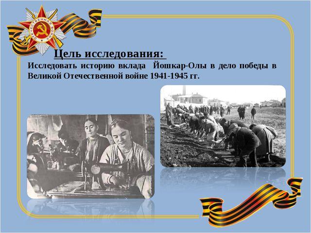 Цель исследования: Исследовать историю вклада Йошкар-Олы в дело победы в Вел...