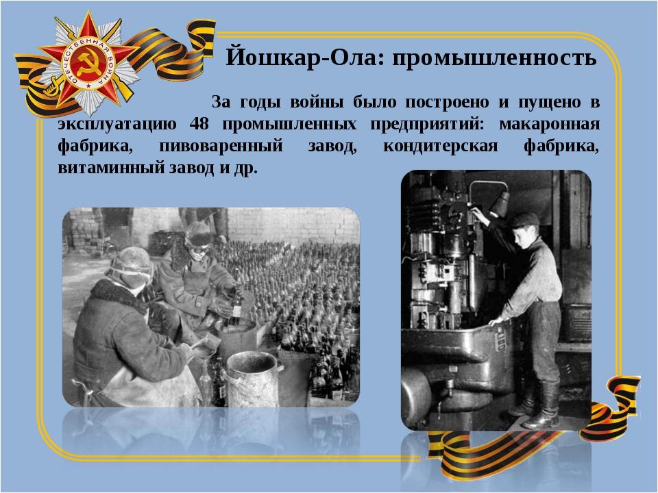 За годы войны было построено и пущено в эксплуатацию 48 промышленных предпри...