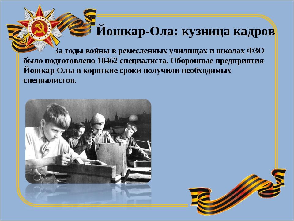 За годы войны в ремесленных училищах и школах ФЗО было подготовлено 10462 сп...