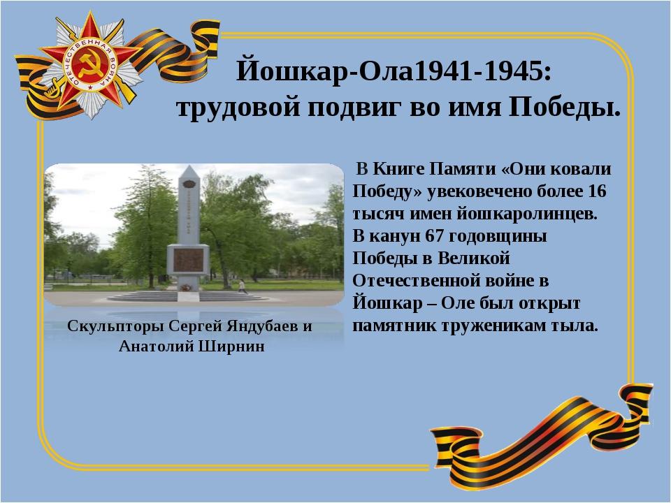Йошкар-Ола1941-1945: трудовой подвиг во имя Победы. В Книге Памяти «Они ковал...