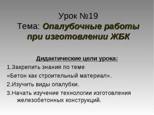 Урок №19 Тема: Опалубочные работы при изготовлении ЖБК Дидактические цели уро