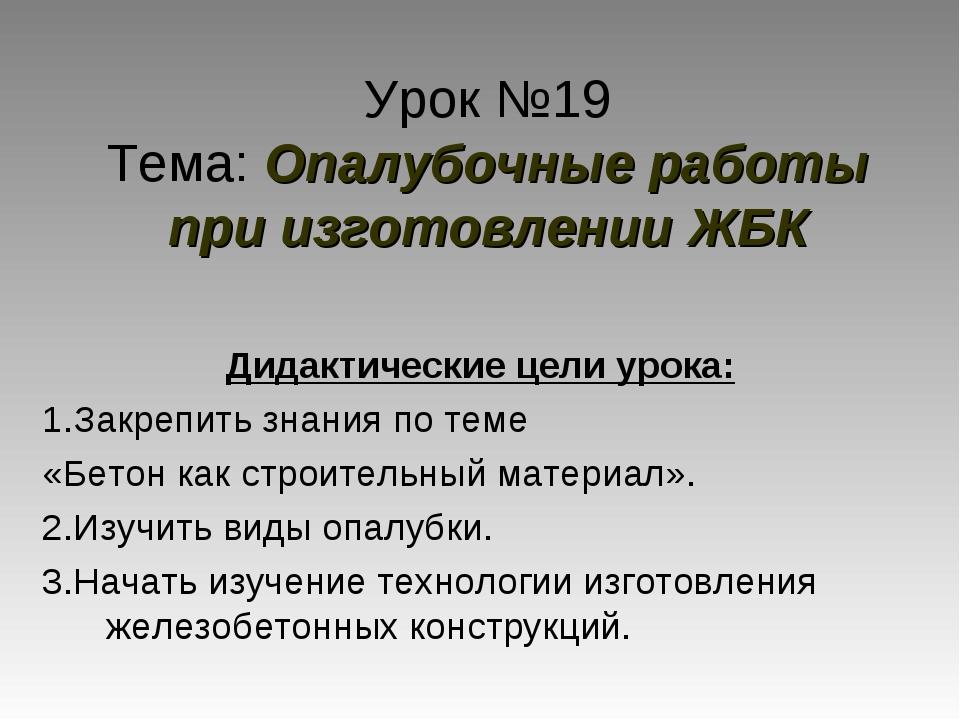 Урок №19 Тема: Опалубочные работы при изготовлении ЖБК Дидактические цели уро...
